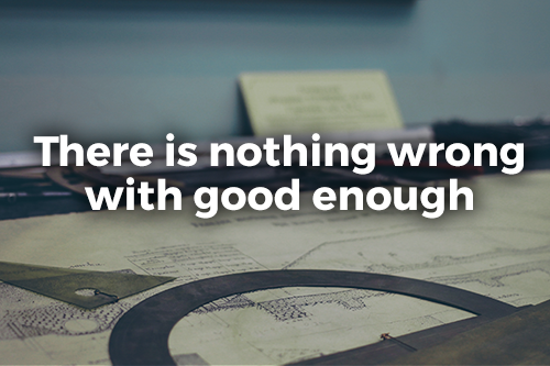 There is nothing wrong with good enough